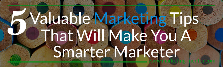 5 Valuable Marketing Tips That Will Make You a Smarter Marketer